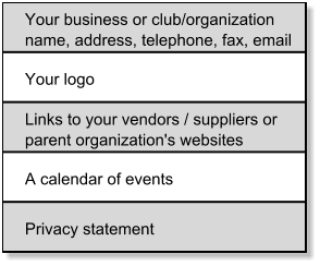 Your business or club/organization  name, address, telephone, fax, email Your logo Links to your vendors / suppliers or  parent organization's websites A calendar of events Privacy statement